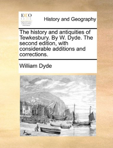 The history and antiquities of Tewkesbury. By W. Dyde. The second edition, with considerable additions and corrections.