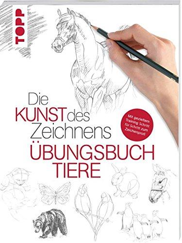 Die Kunst des Zeichnens - Tiere Übungsbuch: Mit gezieltem Training Schritt für Schritt zum Zeichenprofi