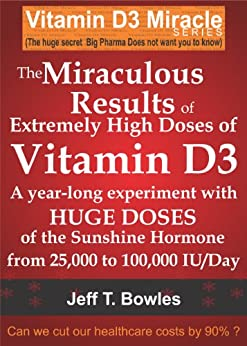 THE MIRACULOUS RESULTS OF EXTREMELY HIGH DOSES OF THE SUNSHINE HORMONE VITAMIN D3  MY EXPERIMENT WITH  HUGE DOSES OF D3 FROM 25,000  to 50,000 to 100,000 ... A Day OVER A 1 YEAR PERIOD (English Edition) von [Bowles, Jeff T]