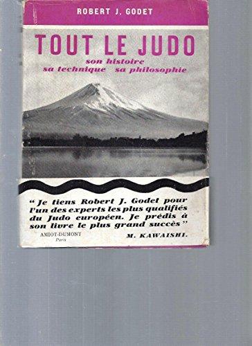 Tout le Judo. Son histoire, sa technique, sa philosophie par Robert J. Godet