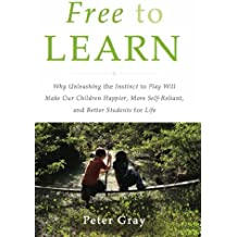 Free to Learn: Why Unleashing the Instinct to Play Will Make Our Children Happier, More Self-Reliant, and Better Students for Life (English Edition)