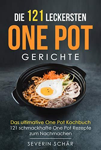 Die 121 leckersten One Pot Gerichte: Das ultimative One Pot Kochbuch - 121 schmackhafte One Pot Rezepte zum Nachmachen
