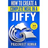 How to Create a Complete Meal in a Jiffy: Volume 6 (How To Cook Everything In A Jiffy) by Prasenjeet Kumar (2014-11-02)