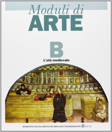 Moduli di arte. Modulo B: L'et medievale. Per le Scuole superiori