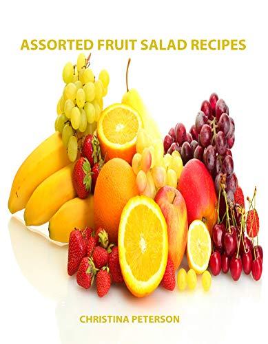 Assorted Fruit Salad Recipes: 82 Titles: 12 cherry, 22 cranberry and relish, 18 lemon, 10 mandarin orange, 6 maraschino cherry and 14 orange (English Edition) -