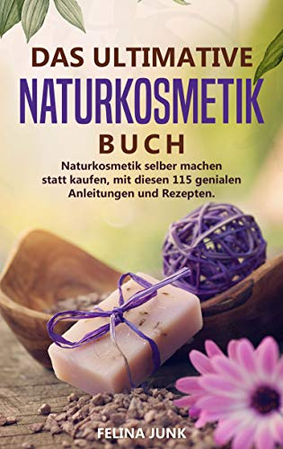 Naturkosmetik -Das ultimative Buch: Naturkosmetik selber machen statt kaufen, mit diesen 115 genialen Anleitungen und Rezepten. (Body and Mind 3) -