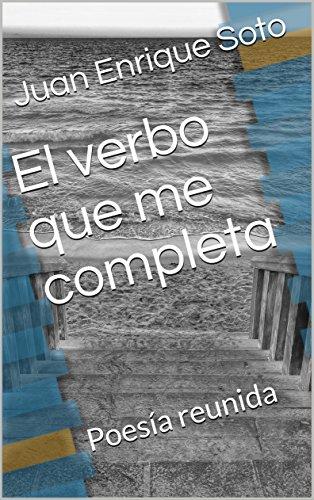 El verbo que me completa: Poesía reunida por Juan Enrique Soto
