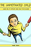 The Unmotivated Child: Learn How to Motivate Your Child to Be Succeed (Parenting, Childs Responsibilities, Happy Child, Motivate Your Child, Parents Mistakes, Parenting Guide, Time Management)