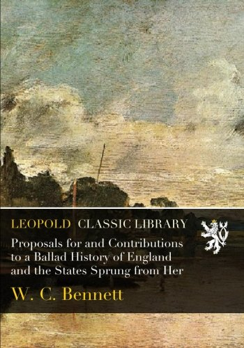 Proposals for and Contributions to a Ballad History of England and the States Sprung from Her por W. C. Bennett