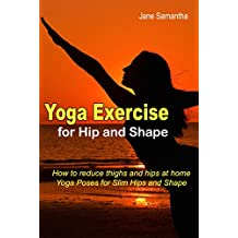 Yoga Exercise for Hip and Shape: How to Reduce Thighs and Hips at Home, Yoga Poses for Slim Hips and Shape (English Edition)