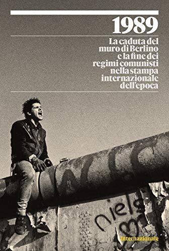 1989. La caduta del muro di Berlino e la fine dei regimi comunisti nella stampa internazionale dell'epoca. Ediz. illustrata