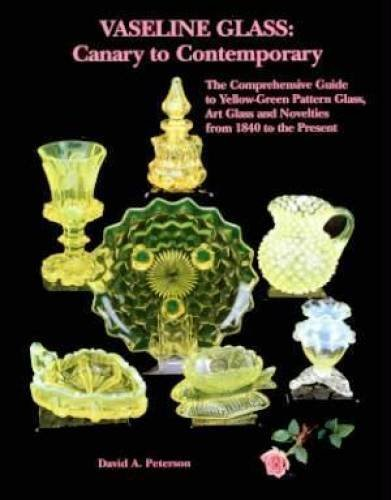 Vaseline Glass: Canary to Contemporary- The Comprehensive Guide to Yellow-Green Pattern Glass, Art Glass and Novelties from 1840 to the Present by David A. Peterson (2002-12-24)