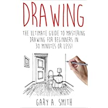 Drawing: The Ultimate Guide to Mastering Drawing for Beginners in 30 Minutes or Less (Drawing - Drawing for Beginners - How to Draw - Drawing Books - Sketches - Pencil Drawing) (English Edition)