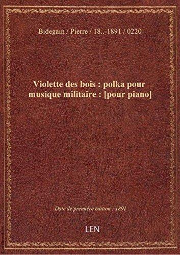Violette des bois : polka pour musique militaire : [pour piano] / par P. Bidegain,...