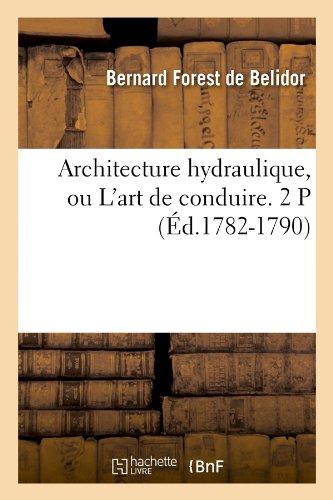 Architecture hydraulique, ou L'art de conduire. 2 P (Éd.1782-1790) par de Bernard Forest