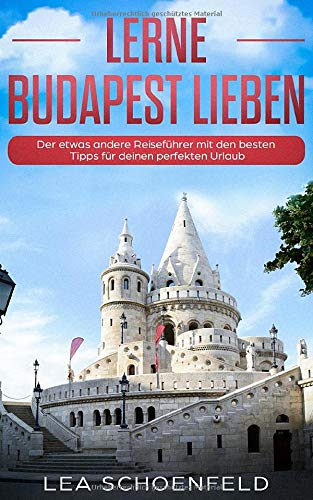 Lerne Budapest lieben: Der etwas andere Reiseführer mit den besten Tipps für deinen perfekten Urlaub (Einheimischer Erzähl-Reiseführer, Band 1)