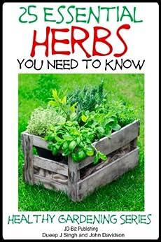 25 Essential Herbs  You Need to Know (Healthy Gardening Series) (English Edition) von [Davidson, John, Singh, Dueep J.]