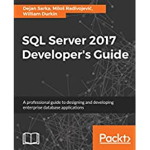 SQL Server 2017 Developer's Guide: A professional guide to designing and developing enterprise database applications