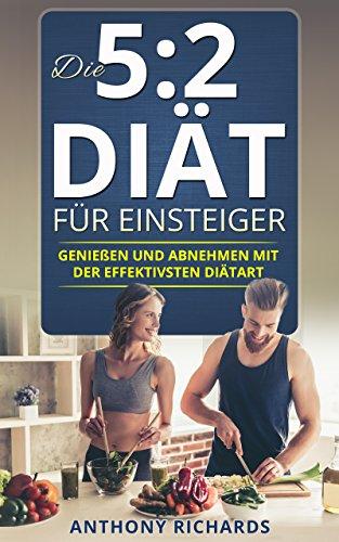 Die 5:2 Diät für Einsteiger: 5 2 Diät Genießen und Abnehmen mit der effektiven Diätart 5 2 Diät Kochbuch Rezeptbuch mit Ernährungsplan 5 2-diät-kochbuch ... Rezepten (5 zu 2 diät 5 plus 2 diät 1)
