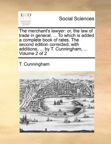 The merchant's lawyer: or, the law of trade in general. ... To which is added a complete book of rates. The second edition corrected, with additions, ... by T. Cunningham, ...  Volume 2 of 2