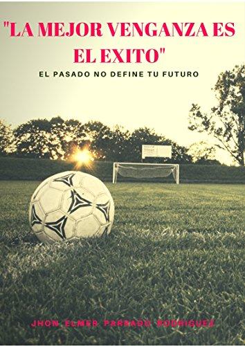 """Descargar Libro Libro """"LA MEJOR VENGANZA ES EL ÉXITO"""": EL PASADO NO DEFINE TU FUTURO de JHON ELMER PARRADO"""