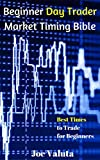 Beginner Day Trader Market Timing Bible: Best Times to Trade for Beginners (English Edition)