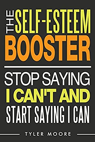 The Self-Esteem Booster: Stop Saying I Can't and Start Saying I Can