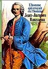 Jean-Jacques Rousseau - L'Homme qui croyait en l'homme
