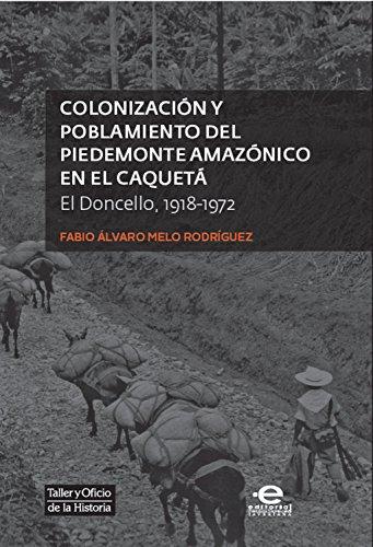 Colonización y poblamiento del Piedemonte amazónico en el Caquetá: El Doncello 1918-1972 (Taller y oficio de la historia nº 4) por Fabio Álvaro Melo Rodríguez