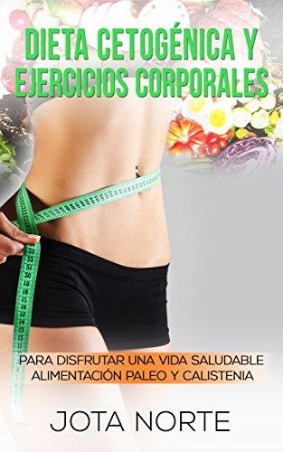 Dieta cetogénica y ejercicios corporales: Para disfrutar de una vida saludable: Alimentación Paleo y Calistenia (Cambia tu mundo nº 1) por Jota N.