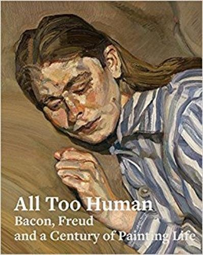 All Too Human: Bacon, Freud, and a Century of Painting Life