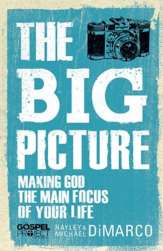 The Big Picture: Making God the Main Focus of Your Life (The Gospel Project) by Hayley DiMarco (2013-09-01)