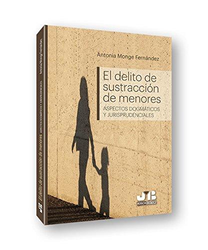 El delito de sustracción de menores: (Aspectos dogmáticos y jurisprudenciales) por Antonia Monge Fernández