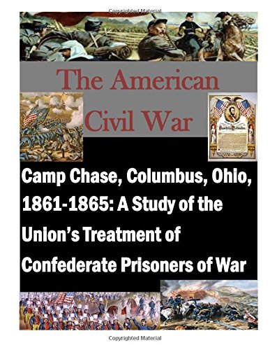 Camp Chase, Columbus, Ohio, 1861-1865: A Study of the Union's Treatment of Confederate Prisoners of War (The American Civil War)