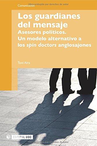 Los guardianes del mensaje: Asesores políticos. Un modelo alternativo a los spin doctors anglosajones (Manuales)