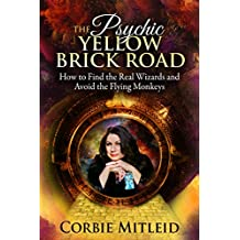 THE PSYCHIC YELLOW BRICK ROAD: How to Find the Real Wizards and Avoid the Flying Monkeys