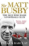 Sir Matt Busby: The Man Who Made a Football Club