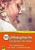 50 philosophische Geschichten für Kinder: Mit Frageimpulsen zum Nach- und Weiterdenken