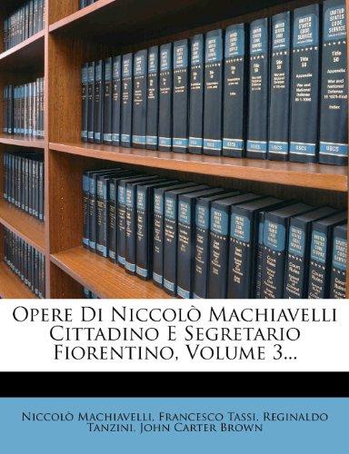 Opere Di Niccol Machiavelli Cittadino E Segretario Fiorentino, Volume 3...