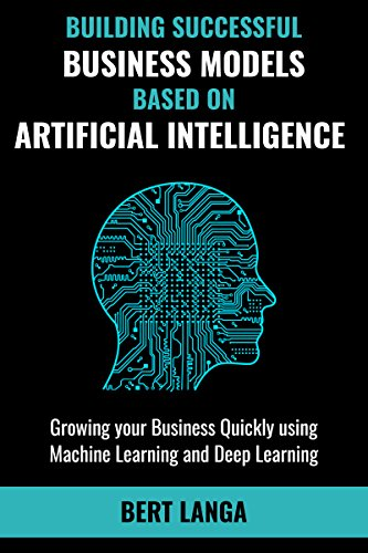 Building Successful Business Models based on Artificial Intelligence: Growing your Business Quickly using Machine Learning and Deep Learning (INNOVATION Book 3) (English Edition)