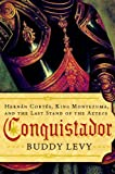 Conquistador: Hernan Cortes, King Montezuma, and the Last Stand of the Aztecs - Buddy Levy