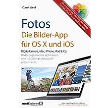 Fotos - die Bilder-App für OS X und iOS / digitale Bilder organisieren, optimieren und präsentieren: auf Mac, iPad, iPhone und iPod touch - die umfassende Text/Bild-Anleitung