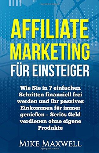 Affiliate Marketing für Einsteiger: Wie Sie in 7 einfachen Schritten finanziell frei werden und Ihr passives Einkommen für immer genießen – Seriös ... Entspannung, Geld verdienen im Interne)