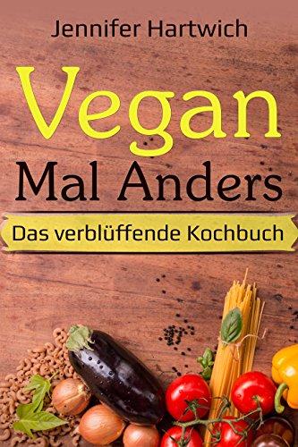 Vegan kochen: Vegan Mal Anders - Das verblüffende Kochbuch: neue und frische vegane Rezepte