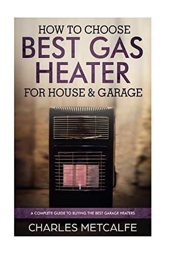 How to Choose Best Gas Heater for House & Garage: a Complete Guide to Buying the (General Thermostat Electric)