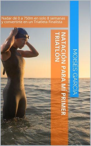 Natación para Mi Primer Triatlón: Nadar de 0 a 750m  en solo 8 semanas y convertirte en un Triatleta Finalista (Natación para Triatletas) por Moisés García