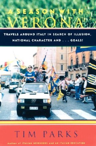 A Season With Verona: Travels Around Italy in Search of Illusion, National Character and Goals! por Tim Parks