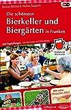 Die schönsten Bierkeller und Biergärten in Franken: 600 Empfehlungen - mit Bierfesten und Freizeittipps - Bastian Böttner
