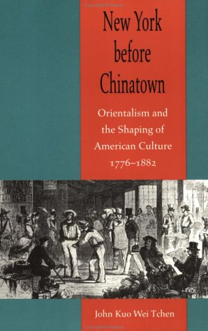 New York before Chinatown: Orientalism and the Shaping of American Culture, 1776-1882 por John Kuo Wei Tchen