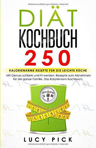 DIÄT KOCHBUCH: 250 kalorienarme Rezepte für die leichte Küche. Mit Genuss schlank und fit werden. Rezepte zum Abnehmen für die ganze Familie. Das Kalorienarm Kochbuch. (Diät Rezepte, Band 1)